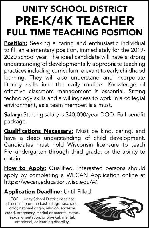 UNITY SCHOOL DISTRICTPRE-K/4K TEACHERFULL TIME TEACHING POSITIONPosition: Seeking a caring and enthusiastic individualto fill an elementary position, immediately for the 2019-2020 school year. The ideal candidate will have a strongunderstanding of developmentally appropriate teachingpractices including curriculum relevant to early childhoodlearning. They will also understand and incorporateliteracy skills into the daily routine. Knowledge ofeffective classroom management is essential. Strongtechnology skills and a willingness to work in a collegialenvironment, as a team member, is a must.Salary: Starting salary is $40,000/year DOQ. Full benefitpackageQualifications Necessary: Must be kind, caring, andhave a deep understanding of child development.Candidates must hold Wisconsin licensure to teachPre-kindergarten through third grade, or the ability toobtainHow to Apply: Qualified, interested persons shouldapply by completing a WECAN Application online athttps://wecan.education.wisc.edu/# .Application Deadline: Until FilledEOE Unity School District does notdiscriminate on the basis of age, sex, race,color, national origin, religion, ancestry,creed, pregnancy, marital or parental statussexual orientation, or physical, mental,emotional, or learning disability. UNITY SCHOOL DISTRICT PRE-K/4K TEACHER FULL TIME TEACHING POSITION Position: Seeking a caring and enthusiastic individual to fill an elementary position, immediately for the 2019- 2020 school year. The ideal candidate will have a strong understanding of developmentally appropriate teaching practices including curriculum relevant to early childhood learning. They will also understand and incorporate literacy skills into the daily routine. Knowledge of effective classroom management is essential. Strong technology skills and a willingness to work in a collegial environment, as a team member, is a must. Salary: Starting salary is $40,000/year DOQ. Full benefit package Qualifications Necessary: Must be kind, caring, an