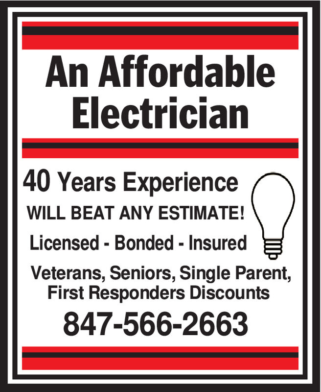 An AffordableElectrician| 40 Years ExperienceWILL BEAT ANY ESTIMATE!Licensed-Bonded - InsuredVeterans, Seniors, Single Parent,First Responders Discounts847-566-2663 An Affordable Electrician | 40 Years Experience WILL BEAT ANY ESTIMATE! Licensed-Bonded - Insured Veterans, Seniors, Single Parent, First Responders Discounts 847-566-2663