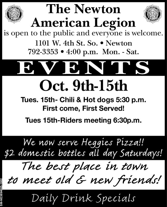 The NewtonAmerican Legionis open to the public and everyone is welcome.1101 W. 4th St. So. * Newton792-3353 4:00 p.m. Mon. - Sat.EVE TSOct. 9th-15thTues. 15th- Chili & Hot dogs 5:30 p.mFirst come, First Served!Tues 15th-Riders meeting 6:30p.mWe now serve Heggies Pizza!!$2 domestic bottles all day Saturdays!The best place in townto meet old & new friends!Daily Drink SpecialsSM-NE3894665-1002 The Newton American Legion is open to the public and everyone is welcome. 1101 W. 4th St. So. * Newton 792-3353 4:00 p.m. Mon. - Sat. EVE TS Oct. 9th-15th Tues. 15th- Chili & Hot dogs 5:30 p.m First come, First Served! Tues 15th-Riders meeting 6:30p.m We now serve Heggies Pizza!! $2 domestic bottles all day Saturdays! The best place in town to meet old & new friends! Daily Drink Specials SM-NE3894665-1002