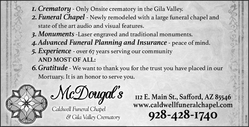 I. Crematory Only Onsite crematory in the Gila Valley2. Funeral Chapel - Newly remodeled with a large funeral chapel andstate of the art audio and visual features.3. Monuments -Laser engraved and traditional monuments.4. Advanced Funeral Planning and Insurance - peace of mind.5. Experience over67 years serving our communityAND MOSTOF ALL:6. Gratitude - We want to thank you for the trust you have placed in ourMortuary. It is an honor to serve you.MeDouga'sI12 E. Main St., Safford, AZ 85546www.caldwellfuneralchapel.com928-428-1740Caldwell Funeral Chapel& Gila Valley Crematoryesekee I. Crematory Only Onsite crematory in the Gila Valley 2. Funeral Chapel - Newly remodeled with a large funeral chapel and state of the art audio and visual features. 3. Monuments -Laser engraved and traditional monuments. 4. Advanced Funeral Planning and Insurance - peace of mind. 5. Experience over 67 years serving our community AND MOSTOF ALL: 6. Gratitude - We want to thank you for the trust you have placed in our Mortuary. It is an honor to serve you. MeDouga's I12 E. Main St., Safford, AZ 85546 www.caldwellfuneralchapel.com 928-428-1740 Caldwell Funeral Chapel & Gila Valley Crematory esekee