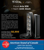 FOCAL &naimLISTEN BE YONDFocal Aria 936Naim Uniti AtomNaim Uniti Atom- compact multi-sourcemusic player high-resolution musicstreaming capabilities- App for ioS andAndroid combines all of your musicsources in one place- Easy for the wholehouse to use.Focal Aria 936- The Aria 936 is a 3-wayloudspeaker featuring an elegant designand a small footprint. natural sound,with low coloration, their richness ofreproduction in the midrange registerand their tighter bass. The result is amore homogeneous sound, improveddynamics. Aria 936 offers a classic andmodern design.SYSTEM PRICE $6,999A savings of $ 1,500.Which includes deliveryand set up in the GTA.Cable to be prices separately.American Sound of CanadaAudio/Video Specialist12261 Yonge St, Richmond Hill, ON L4E 3M7Phone:(905) 773-7810 www.americansound.com FOCAL & naim LISTEN BE YOND Focal Aria 936 Naim Uniti Atom Naim Uniti Atom- compact multi-source music player high-resolution music streaming capabilities- App for ioS and Android combines all of your music sources in one place- Easy for the whole house to use. Focal Aria 936- The Aria 936 is a 3-way loudspeaker featuring an elegant design and a small footprint. natural sound, with low coloration, their richness of reproduction in the midrange register and their tighter bass. The result is a more homogeneous sound, improved dynamics. Aria 936 offers a classic and modern design. SYSTEM PRICE $6,999 A savings of $ 1,500. Which includes delivery and set up in the GTA. Cable to be prices separately. American Sound of Canada Audio/Video Specialist 12261 Yonge St, Richmond Hill, ON L4E 3M7 Phone:(905) 773-7810 www.americansound.com