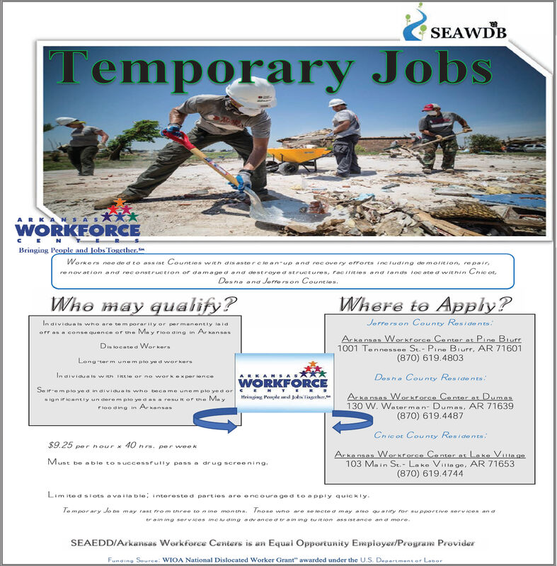 "SEAWDB|Temporary Jobs**WORKEORCEARKANSASBringing People and Jobs Together.Worke rs nee de d to assist Counties witn dis astere le an-up and rec ove ry errorts ine tuding de motition, repairre nov ation and reconstruction or damage d and destroye d structures, raciities and lands oc ate d within Chic otDesna ana Jorre rs on Counties.Where to Apply?Who may qualify?Jerre rs on County ResidentsIn dividua ts who are te m porarily or permanentiy laidofr as a conse quence or une Ma y rioo aing in Ar kansasArkansas Workroree Conter at Pine Blurr1001 Tennessee St.- Pine Biurr. AR 71601(870) 619.4803Dis tocate d WorkersLong ter m unem plo ye d workersIn dividua is w ith tE le or no work xper ienceDesha County ResidentsARKARSAWORKFORCESe iremplo ye a in aividua is who beca me une m plo yed orArka nsas Workrorce Ce nter at Dumas130 W. Water man- Dumas, AR 71639(870) 619.4487Hainging Penple nd Jodighes ignirioantly un dere m pio ye a as a resu t or he Me yrioo ding in ArkansosChic ot County Residonts$9.25 per hour40 n rs. per weekArka nsas Workrorce Conter at Lake Ve ge103 Main St. Lake Vila ge, AR 71653(870) 619.4744Must be a ble tos uccessfully passs a drug screeningLim itedsiots evaila b le, intoreste d parties are encoura ge d to apply quiekly.e mpor ary Jo os may tast ro m neee toine mon csnose who are se iecte a may aso qu ariry ror supportive services an aero in ing services ineu aing aavonce arong eu iion ass ist ance an a more.SEAEDD/Arkansas Workforee Centers isan Equal Opportunity Employes/Program ProviderFuning Source: WIOA National Dislocated Worker Grant"" awarded under the U.S. Department or Lobor SEAWDB 