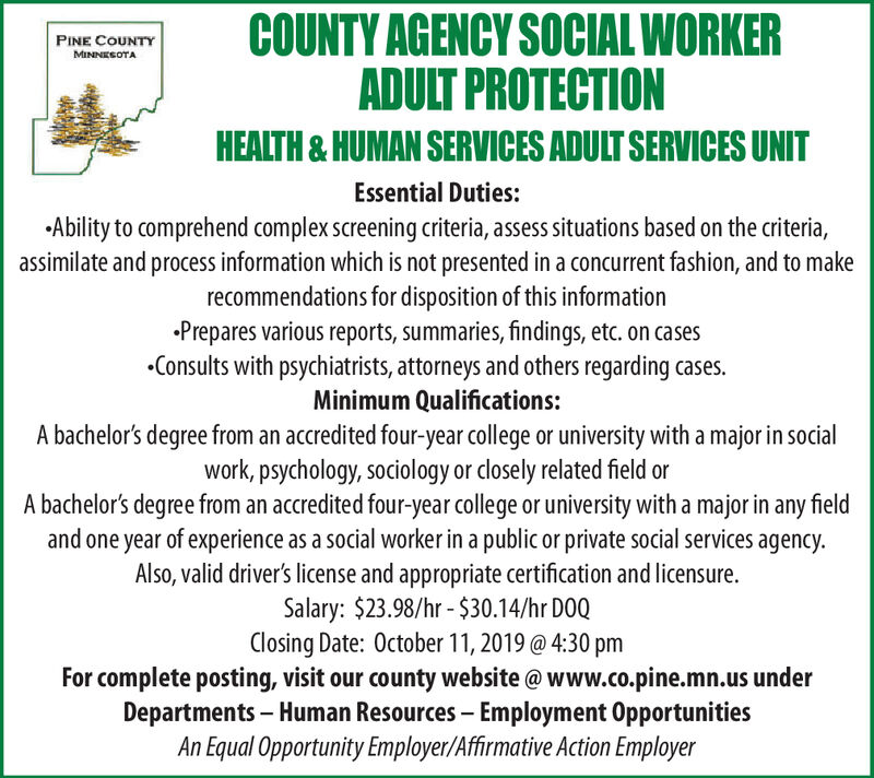 COUNTY AGENCY SOCIAL WORKERADULT PROTECTIONPINE COUNTYMINNESOTAHEALTH&HUMAN SERVICES ADULT SERVICES UNITEssential Duties:Ability to comprehend complex screening criteria, assess situations based on the criteria,assimilate and process information which is not presented in a concurrent fashion, and to makerecommendations for disposition of this informationPrepares various reports, summaries, findings, etc. on casesConsults with psychiatrists, attorneys and others regarding cases.Minimum Qualifications:A bachelor's degree from an accredited four-year college or university with a major in socialwork, psychology, sociology or closely related field orA bachelor's degree from an accredited four-year college or university with a major in any fieldand one year of experience as a social worker in a public or private social services agencyAlso, valid driver's license and appropriate certification and licensure.Salary: $23.98/hr -$30.14/hr D0QClosing Date: October 11, 2019 @ 4:30 pmFor complete posting, visit our county website@ www.co.pine.mn.us underDepartments - Human Resources Employment OpportunitiesAn Equal Opportunity Employer/Affirmative Action Employer COUNTY AGENCY SOCIAL WORKER ADULT PROTECTION PINE COUNTY MINNESOTA HEALTH&HUMAN SERVICES ADULT SERVICES UNIT Essential Duties: Ability to comprehend complex screening criteria, assess situations based on the criteria, assimilate and process information which is not presented in a concurrent fashion, and to make recommendations for disposition of this information Prepares various reports, summaries, findings, etc. on cases Consults with psychiatrists, attorneys and others regarding cases. Minimum Qualifications: A bachelor's degree from an accredited four-year college or university with a major in social work, psychology, sociology or closely related field or A bachelor's degree from an accredited four-year college or university with a major in any field and one year of experience as a social worker in a public or private social services agency Also, valid driver's license and appropriate certification and licensure. Salary: $23.98/hr -$30.14/hr D0Q Closing Date: October 11, 2019 @ 4:30 pm For complete posting, visit our county website@ www.co.pine.mn.us under Departments - Human Resources Employment Opportunities An Equal Opportunity Employer/Affirmative Action Employer