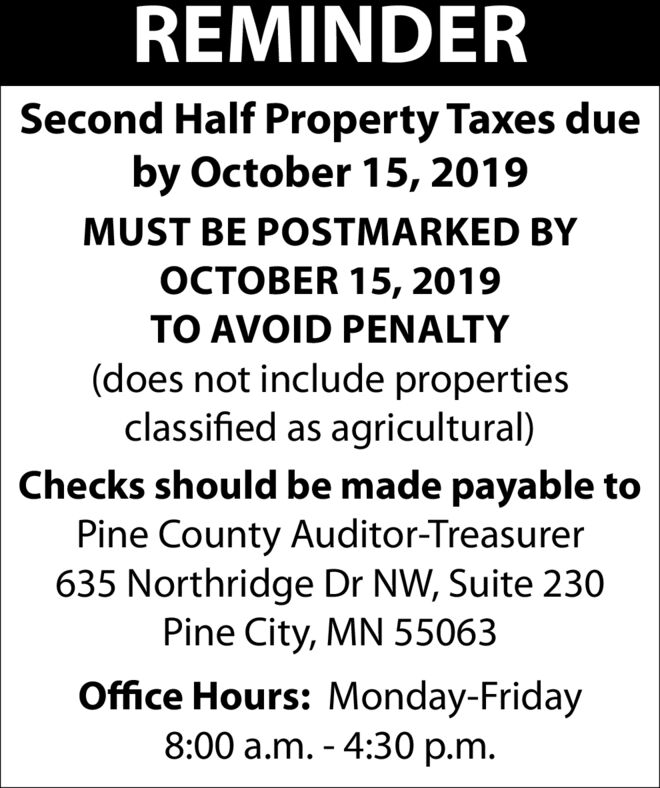 REMINDERSecond Half Property Taxes dueby October 15, 2019MUST BE POSTMARKED BYER 15, 2019TO AVOID PENALTY(does not include propertiesclassified as agricultural)Checks should be made payable toPine County Auditor-Treasurer635 Northridge Dr NW, Suite 230Pine City, MN 55063Office Hours: Monday-Friday8:00 a.m. - 4:30 p.m. REMINDER Second Half Property Taxes due by October 15, 2019 MUST BE POSTMARKED BY ER 15, 2019 TO AVOID PENALTY (does not include properties classified as agricultural) Checks should be made payable to Pine County Auditor-Treasurer 635 Northridge Dr NW, Suite 230 Pine City, MN 55063 Office Hours: Monday-Friday 8:00 a.m. - 4:30 p.m.