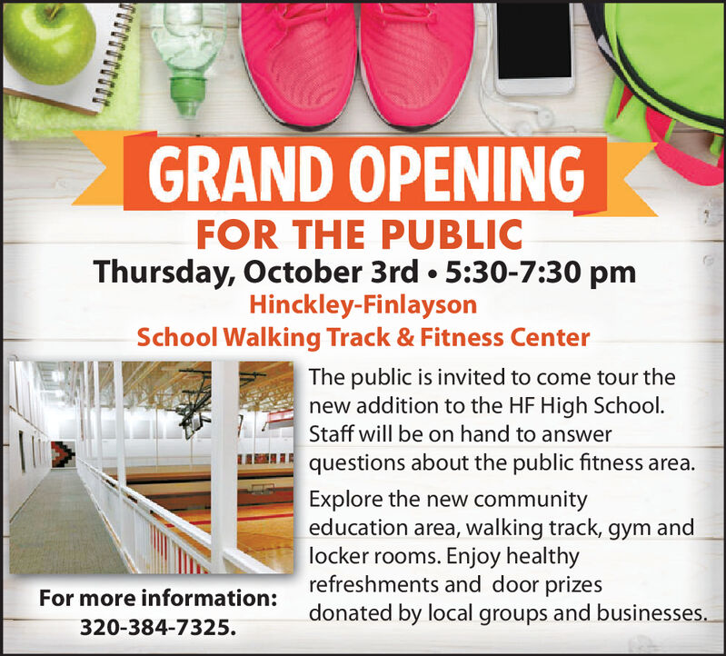 GRAND OPENINGFOR THE PUBLICThursday, October 3rd 5:30-7:30 pmHinckley-FinlaysonSchool Walking Track & Fitness CenterThe public is invited to come tour thenew addition to the HF High School.Staff will be on hand to answerquestions about the public fitness area.Explore the new communityeducation area, walking track, gym andlocker rooms. Enjoy healthyrefreshments and door prizesdonated by local groups and businesses.For more information:320-384-7325 GRAND OPENING FOR THE PUBLIC Thursday, October 3rd 5:30-7:30 pm Hinckley-Finlayson School Walking Track & Fitness Center The public is invited to come tour the new addition to the HF High School. Staff will be on hand to answer questions about the public fitness area. Explore the new community education area, walking track, gym and locker rooms. Enjoy healthy refreshments and door prizes donated by local groups and businesses. For more information: 320-384-7325