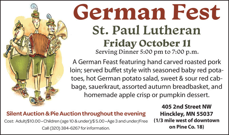 German FestSt. Paul LutheranFriday October 11Serving Dinner 5:00 pm to 7:00 p.mA German Feast featuring hand carved roasted porkloin; served buffet style with seasoned baby red potatoes, hot German potato salad, sweet & sour red cab-bage, sauerkraut, assorted autumn breadbasket, andhomemade apple crisp or pumpkin dessert.405 2nd Street NWHinckley, MN 55037(1/3 mile west of downtownSilent Auction & Pie Auction throughout the eveningCost: Adult/$10.00 Children (age 10 & under)/$ 5.00. Age 3 and under/FreeCall (320) 384-6267 for information.on Pine Co. 18) German Fest St. Paul Lutheran Friday October 11 Serving Dinner 5:00 pm to 7:00 p.m A German Feast featuring hand carved roasted pork loin; served buffet style with seasoned baby red pota toes, hot German potato salad, sweet & sour red cab- bage, sauerkraut, assorted autumn breadbasket, and homemade apple crisp or pumpkin dessert. 405 2nd Street NW Hinckley, MN 55037 (1/3 mile west of downtown Silent Auction & Pie Auction throughout the evening Cost: Adult/$10.00 Children (age 10 & under)/$ 5.00. Age 3 and under/Free Call (320) 384-6267 for information. on Pine Co. 18)