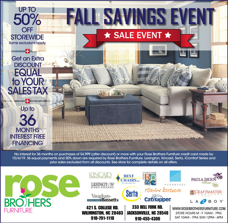 FALL SAVINGS EVENTUP TO50%OFFSTOREWIDESALE EVENTSome exclusions apply.Get an ExtraDISCOUNTEQUALto YOURSALES TAXUp to36MONTHSINTEREST FREEFINANCINGNo interest for 36 months on purchases of $4,999 (after discount) or more with your Rose Brothers Furniture credit card made by9/27/19. 36 equal payments and 30 % down are required by Rose Brothers Furniture. Lexington, Kincaid, Serta, iComfort Series andprior sales excluded from all discounts. See store for complete details on all offers.KINCAIDwURNITUREroseROWeBESTPAULA DEENlemeCHAIRSLEXINGTONOMEBAN DSFLEXSTEELSerta bin bruceCatnapperCRAFTMASTERNRNITURVaughan-BassettBRO HERSLAZ BO Yr233 BELL FORK RD.421 S. COLLEGE RD.WILMINGTON, NC 28403 JACKSONVILLE, NC 28540910-191-1110www.ROSEBROTHERSFURNITURE.COMFURNITURESTORE HOURSM-F 10AM 7PMSAT 10AM 7PM, SUN 12PM 6PM910-455-4300 FALL SAVINGS EVENT UP TO 50% OFF STOREWIDE SALE EVENT Some exclusions apply. Get an Extra DISCOUNT EQUAL to YOUR SALES TAX Up to 36 MONTHS INTEREST FREE FINANCING No interest for 36 months on purchases of $4,999 (after discount) or more with your Rose Brothers Furniture credit card made by 9/27/19. 36 equal payments and 30 % down are required by Rose Brothers Furniture. Lexington, Kincaid, Serta, iComfort Series and prior sales excluded from all discounts. See store for complete details on all offers. KINCAID wURNITURE rose RO We BEST PAULA DEEN leme CHAIRS LEXINGTON OMEBAN DS FLEXSTEEL Serta bin bruce Catnapper CRAFTMASTER NRNITUR Vaughan- Bassett BRO HERS LA Z BO Y r 233 BELL FORK RD. 421 S. COLLEGE RD. WILMINGTON, NC 28403 JACKSONVILLE, NC 28540 910-191-1110 www.ROSEBROTHERSFURNITURE.COM FURNITURE STORE HOURSM-F 10AM 7PM SAT 10AM 7PM, SUN 12PM 6PM 910-455-4300