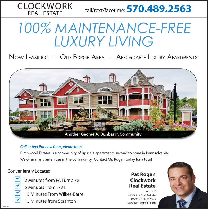 CLOCKWORK570.489.2563call/text/facetime:REAL ESTATE100% MAINTENANCE-FREELUXURY LIVINGNow LEASING!OLD FORGE AREAAFFORDABLE LUXURY APARTMENTSAnother George A. Dunbar Jr. CommunityCall or text Pat now for a private tour!Birchwood Estates is a community of upscale apartments second to none in Pennsylvania.We offer many amenities in the community. Contact Mr. Rogan today for a tour!Conveniently LocatedPat RoganClockworkReal EstateREALTOR2 Minutes from PA Turnpike5 Minutes From 1-8115 Minutes From Wilkes-BarreMobile: 570.906.4344Office: 570.489.2563Patrogan1@gmail.com15 Minutes from Scrantonso CLOCKWORK 570.489.2563 call/text/facetime: REAL ESTATE 100% MAINTENANCE-FREE LUXURY LIVING Now LEASING! OLD FORGE AREA AFFORDABLE LUXURY APARTMENTS Another George A. Dunbar Jr. Community Call or text Pat now for a private tour! Birchwood Estates is a community of upscale apartments second to none in Pennsylvania. We offer many amenities in the community. Contact Mr. Rogan today for a tour! Conveniently Located Pat Rogan Clockwork Real Estate REALTOR 2 Minutes from PA Turnpike 5 Minutes From 1-81 15 Minutes From Wilkes-Barre Mobile: 570.906.4344 Office: 570.489.2563 Patrogan1@gmail.com 15 Minutes from Scranton so