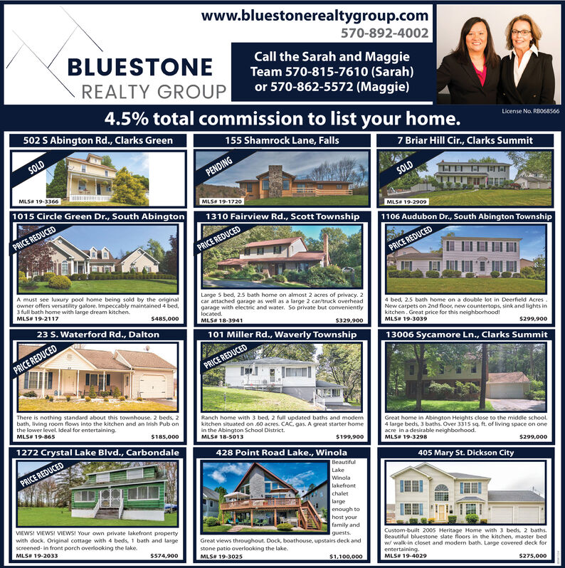 www.bluestonerealtygroup.com570-892-4002BLUESTONECall the Sarah and MaggieTeam 570-815-7610 (Sarah)or 570-862-5572 (Maggie)REALTY GROUP4.5% total commission to list your home.License No. RB068566502 S Abington Rd., Clarks Green155 Shamrock Lane, Falls7 Briar Hill Cir., Clarks SummitSOLDPENDINGSOLDMLS# 19-3366MLS# 19-17201015 Circle Green Dr., South AbingtonMLS# 19-29091310 Fairview Rd., Scott Township1106 Audubon Dr., South Abington TownshipPRICE REDUCEDPRICE REDUCEDPRICE REDUCEDA must see luxury pool home being sold by the originalowner offers versatility galore. Impeccably maintained 4 bed,3 full bath home with large dream kitchen.MLS# 19-2117Large S bed, 25 bath home on almost 2 acres of privacy. 2car attached garage as well as a large 2 car/truck overheadgarage with electric and water. So private but convenientlylocatedMLS# 18-39414 bed, 2.5 bath home on a double lot in Deerfield AcresNew carpets on 2nd floor, new countertops, sink and lights inkitchen. Great price for this neighborhood!MLS# 19-3039$485,00023 S. Waterford Rd., Dalton$329,900101 Miller Rd., Waverly Township$299,90013006 Sycamore Ln., Clarks SummitPRICE REDUCEDPRICE REDUCEDThere is nothing standard about this townhouse. 2 beds, 2bath, living room flows into the kitchen and an Irish Pub onthe lower level. Ideal for entertaining.MLS# 19-865Ranch home with 3 bed, 2 full updated baths and modenkitchen situated on 60 acres. CAC. gas. A great starter homein the Abington School District.MLS# 18-5013Great home in Abington Heights close to the middle school.4 large beds, 3 baths. Over 3315 sq. ft. of living space on oneacre in a desirable neighborhoodMLS# 19-3298$185,0001272 Crystal Lake Blvd., Carbondale$199,900428 Point Road Lake., Winola$299,000405 Mary St. Dickson CityBeautifulPRICE REDUCEDLakeWinolalakefrontchaletlargeenough tohost yourfamily andVIEWS! VIEWS! VIEWS! Your own private lakefront propertywith dock. Original cottage wiith 4 beds, 1 bath and largescreened-in front porch overlooking the lake.Custom-built 2005 Heritage Home with 3 beds, 2 baths.Beautiful bluestone slate floors in the kitchen, master bedw walk-in closet and modern bath. Large covered deck forentertaining.MLS# 19-4029guestsGreat views throughout. Dock, boathouse, upstairs deck andstone patio overlooking the lake.MLS# 19-3025MLS# 19-2033S574,900$1,100,000$275,000 www.bluestonerealtygroup.com 570-892-4002 BLUESTONE Call the Sarah and Maggie Team 570-815-7610 (Sarah) or 570-862-5572 (Maggie) REALTY GROUP 4.5% total commission to list your home. License No. RB068566 502 S Abington Rd., Clarks Green 155 Shamrock Lane, Falls 7 Briar Hill Cir., Clarks Summit SOLD PENDING SOLD MLS# 19-3366 MLS# 19-1720 1015 Circle Green Dr., South Abington MLS# 19-2909 1310 Fairview Rd., Scott Township 1106 Audubon Dr., South Abington Township PRICE REDUCED PRICE REDUCED PRICE REDUCED A must see luxury pool home being sold by the original owner offers versatility galore. Impeccably maintained 4 bed, 3 full bath home with large dream kitchen. MLS# 19-2117 Large S bed, 25 bath home on almost 2 acres of privacy. 2 car attached garage as well as a large 2 car/truck overhead garage with electric and water. So private but conveniently located MLS# 18-3941 4 bed, 2.5 bath home on a double lot in Deerfield Acres New carpets on 2nd floor, new countertops, sink and lights in kitchen. Great price for this neighborhood! MLS# 19-3039 $485,000 23 S. Waterford Rd., Dalton $329,900 101 Miller Rd., Waverly Township $299,900 13006 Sycamore Ln., Clarks Summit PRICE REDUCED PRICE REDUCED There is nothing standard about this townhouse. 2 beds, 2 bath, living room flows into the kitchen and an Irish Pub on the lower level. Ideal for entertaining. MLS# 19-865 Ranch home with 3 bed, 2 full updated baths and moden kitchen situated on 60 acres. CAC. gas. A great starter home in the Abington School District. MLS# 18-5013 Great home in Abington Heights close to the middle school. 4 large beds, 3 baths. Over 3315 sq. ft. of living space on one acre in a desirable neighborhood MLS# 19-3298 $185,000 1272 Crystal Lake Blvd., Carbondale $199,900 428 Point Road Lake., Winola $299,000 405 Mary St. Dickson City Beautiful PRICE REDUCED Lake Winola lakefront chalet large enough to host your family and VIEWS! VIEWS! VIEWS! Your own private lakefront property with dock. Original cottage wiith 4 beds, 1 bath and large screened-in front porch overlooking the lake. Custom-built 2005 Heritage Home with 3 beds, 2 baths. Beautiful bluestone slate floors in the kitchen, master bed w walk-in closet and modern bath. Large covered deck for entertaining. MLS# 19-4029 guests Great views throughout. Dock, boathouse, upstairs deck and stone patio overlooking the lake. MLS# 19-3025 MLS# 19-2033 S574,900 $1,100,000 $275,000