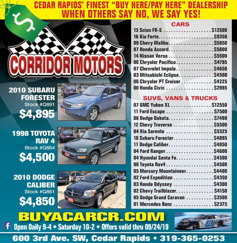 "CEDAR RAPIDS' FINEST ""BUY HERE/PAY HERE"" DEALERSHIPWHEN OTHERS SAY NO, WE SAY YES!CARS. $12500$9350.$5850.$5600.$5500$4795.$4650.$4500..$4225... $299513 Scion FR-S16 Kia Forte...09 Chevy Malibu..07 Honda Accord. .14 Nissan Versa.06 Chrysler Pacifica..07 Chevrolet Impala...03 Mitsubishi Eclipse..06 Chrysler PT Cruiser..00 Honda Civic.....CORRIDOR MOTORS2010 SUBARUFORESTERSUVS, VANS & TRUCKS. $12550$7500$7499.$5500.$5325.$4895.$4850.$4600.$450007 GMC Yukon XL..11 Ford Escape...06 Dodge Dakota.12 Chevy Traverse04 Kia Sorento...Stock #Q891$4,8951998 10 Subaru Forester..RAV 411 Dodge Caliber. .04 Ford Ranger...04 Hyundai Santa Fe.98 Toyota Rav4..05 Mercury Mountaineer...02 Ford Expedition..03 Honda Odyssey02 Chevy Trailblazer..05 Dodge Grand Caravan01 Mercedes Benz..Stock #Q664$4,500.$4500.$4400.$43502010 DODGECALIBER.$4300$4150$3500. $2375Stock #Q861$4,850BUYACARCR.COMf Open Daily 9-4 Saturday 10-2 Offers valid thru 09/24/19600 3rd Ave. SW, Cedar Rapids 319-365-0253 CEDAR RAPIDS' FINEST ""BUY HERE/PAY HERE"" DEALERSHIP WHEN OTHERS SAY NO, WE SAY YES! CARS . $12500 $9350 .$5850 .$5600 .$5500 $4795 .$4650 .$4500 ..$4225 ... $2995 13 Scion FR-S 16 Kia Forte... 09 Chevy Malibu.. 07 Honda Accord. . 14 Nissan Versa. 06 Chrysler Pacifica.. 07 Chevrolet Impala... 03 Mitsubishi Eclipse.. 06 Chrysler PT Cruiser.. 00 Honda Civic..... CORRIDOR MOTORS 2010 SUBARU FORESTER SUVS, VANS & TRUCKS . $12550 $7500 $7499 .$5500 .$5325 .$4895 .$4850 .$4600 .$4500 07 GMC Yukon XL.. 11 Ford Escape... 06 Dodge Dakota. 12 Chevy Traverse 04 Kia Sorento... Stock #Q891 $4,895 1998  10 Subaru Forester.. RAV 4 11 Dodge Caliber. . 04 Ford Ranger... 04 Hyundai Santa Fe. 98 Toyota Rav4.. 05 Mercury Mountaineer... 02 Ford Expedition.. 03 Honda Odyssey 02 Chevy Trailblazer.. 05 Dodge Grand Caravan 01 Mercedes Benz.. Stock #Q664 $4,500 .$4500 .$4400 .$4350 2010 DODGE CALIBER .$4300 $4150 $3500 . $2375 Stock #Q861 $4,850 BUYACARCR.COM f Open Daily 9-4 Saturday 10-2 Offers valid thru 09/24/19 600 3rd Ave. SW, C"