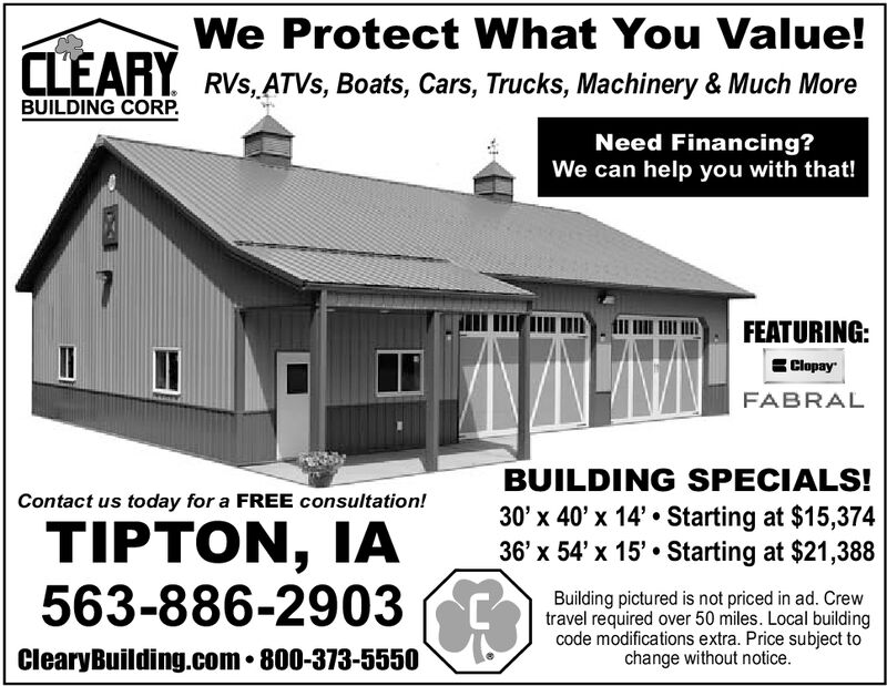We Protect What You Value!CLEARY RVs,ATVS, Boats, Cars, Trucks, Machinery & Much MoreBUILDING CORP.Need Financing?We can help you with that!FEATURING:ClopayFABRALBUILDING SPECIALS!Contact us today for a FREE consultation!30' x 40' x 14' Starting at $15,37436' x 54'x 15' Starting at $21,388TIPTON, IA563-886-2903 CBuilding pictured is not priced in ad. Crewtravel required over 50 miles. Local buildingcode modifications extra. Price subject tochange without notice.ClearyBuilding.com. 800-373-5550 We Protect What You Value! CLEARY RVs,ATVS, Boats, Cars, Trucks, Machinery & Much More BUILDING CORP. Need Financing? We can help you with that! FEATURING: Clopay FABRAL BUILDING SPECIALS! Contact us today for a FREE consultation! 30' x 40' x 14' Starting at $15,374 36' x 54'x 15' Starting at $21,388 TIPTON, IA 563-886-2903 C Building pictured is not priced in ad. Crew travel required over 50 miles. Local building code modifications extra. Price subject to change without notice. ClearyBuilding.com. 800-373-5550