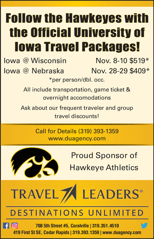 Follow the Hawkeyes withthe Official University oflowa Travel Packages!Nov. 8-10 $519*lowa @ WisconsinNov. 28-29 $409*lowa @ Nebraska*per person/dbl. occ.All include transportation, game ticket &overnight accomodationsAsk about our frequent traveler and grouptravel discounts!Call for Details (319) 393-1359www.duagency.comProud Sponsor ofHawkeye AthleticsTRAVEL LEADERSDESTINATIONS UNLIMITEDfO419 First St SE, Cedar Rapids | 319.393.1359 www.duagency.com708 5th Street #5, Coralville | 319.351.4510 Follow the Hawkeyes with the Official University of lowa Travel Packages! Nov. 8-10 $519* lowa @ Wisconsin Nov. 28-29 $409* lowa @ Nebraska *per person/dbl. occ. All include transportation, game ticket & overnight accomodations Ask about our frequent traveler and group travel discounts! Call for Details (319) 393-1359 www.duagency.com Proud Sponsor of Hawkeye Athletics TRAVEL LEADERS DESTINATIONS UNLIMITED fO 419 First St SE, Cedar Rapids | 319.393.1359 www.duagency.com 708 5th Street #5, Coralville | 319.351.4510