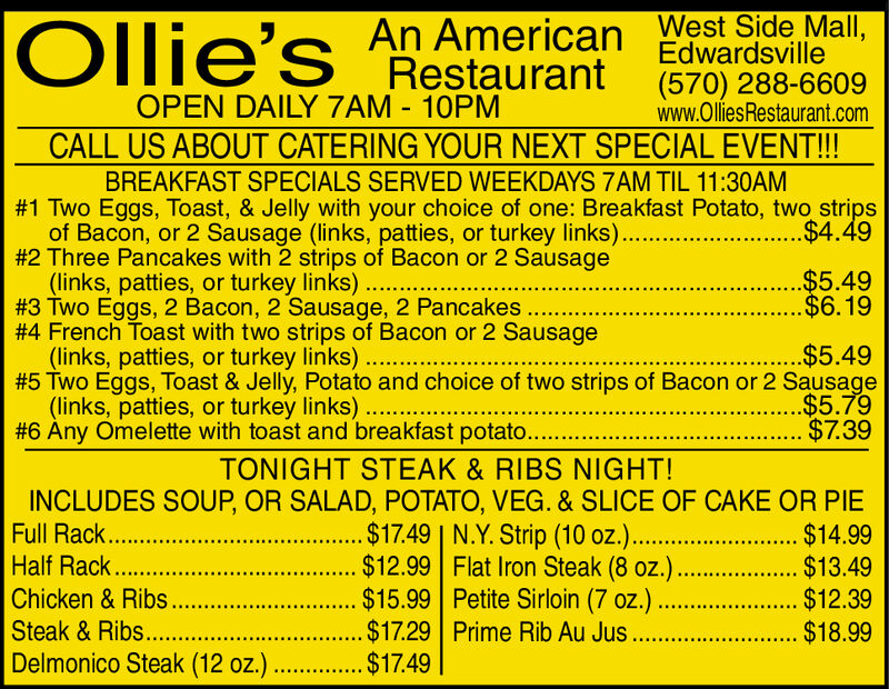 An American West Side Mall,EdwardsvilleOllie'sRestaurant(570) 288-6609www.OlliesRestaurant.comOPEN DAILY 7AM 10PMCALL US ABOUT CATERING YOUR NEXT SPECIAL EVENT!!!BREAKFAST SPECIALS SERVED WEEKDAYS 7AM TIL 11:30AM#1 Two Eggs, Toast, & Jelly with your choice of one: Breakfast Potato, two stripsof Bacon, or 2 Sausage (links, patties, or turkey links).#2 Three Pancakes with 2 strips of Bacon or 2 Sausage(links, patties, or turkey links).#3 Two Eggs, 2 Bacon, 2 Sausage, 2 Pancakes.#4 French Toast with two strips of Bacon or 2 Sausage(links, patties, or turkey links).#5 Two Eggs, Toast & Jelly, Potato and choice of two strips of Bacon or 2 Sausage(links, patties, or turkey links).#6 Any Omelette with toast and breakfast potato...$4.49...$5.49..$6.19.$5.49.$5.79$7.39TONIGHT STEAK & RIBS NIGHT!INCLUDES SOUP, OR SALAD, POTATO, VEG. & SLICE OF CAKE OR PIE....$17.49 | N.Y. Strip (10 oz.)..... $12.99 Flat Iron Steak (8 oz.)......$15.99 Petite Sirloin (7 oz.).$17.29 Prime Rib Au Jus .Full Rack.Half RackChicken & Ribs..Steak&Ribs....Delmonico Steak (12 oz.) ..$14.99.... $13.49...$12.39..$18.99...... $1749 An American West Side Mall, Edwardsville Ollie's Restaurant (570) 288-6609 www.OlliesRestaurant.com OPEN DAILY 7AM 10PM CALL US ABOUT CATERING YOUR NEXT SPECIAL EVENT!!! BREAKFAST SPECIALS SERVED WEEKDAYS 7AM TIL 11:30AM #1 Two Eggs, Toast, & Jelly with your choice of one: Breakfast Potato, two strips of Bacon, or 2 Sausage (links, patties, or turkey links). #2 Three Pancakes with 2 strips of Bacon or 2 Sausage (links, patties, or turkey links). #3 Two Eggs, 2 Bacon, 2 Sausage, 2 Pancakes. #4 French Toast with two strips of Bacon or 2 Sausage (links, patties, or turkey links). #5 Two Eggs, Toast & Jelly, Potato and choice of two strips of Bacon or 2 Sausage (links, patties, or turkey links). #6 Any Omelette with toast and breakfast potato.. .$4.49 ...$5.49 ..$6.19 .$5.49 .$5.79 $7.39 TONIGHT STEAK & RIBS NIGHT! INCLUDES SOUP, OR SALAD, POTATO, VEG. & SLICE OF CAKE OR PIE ....$17.49 | N.Y. Strip (10 oz.). .... $12.99 Flat Iron Steak (8 oz.) ......$15.99 Petite Sirloin (7 oz.) .$17.29 Prime Rib Au Jus . Full Rack. Half Rack Chicken & Ribs.. Steak&Ribs.... Delmonico Steak (12 oz.) .. $14.99 .... $13.49 ...$12.39 ..$18.99 ...... $1749