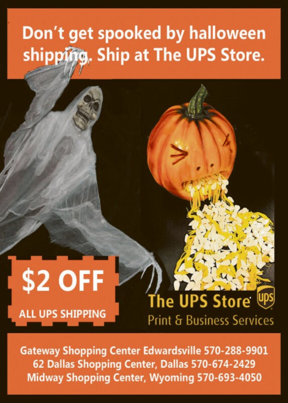 Don't get spooked by halloweenshipping. Ship at The UPS Store.$2 OFFThe UPS Store UpSALL UPS SHIPPINGPrint & Business ServicesGateway Shopping Center Edwardsville 570-288-990162 Dallas Shopping Center, Dallas 570-674-2429Midway Shopping Center, Wyoming 570-693-4050 Don't get spooked by halloween shipping. Ship at The UPS Store. $2 OFF The UPS Store UpS ALL UPS SHIPPING Print & Business Services Gateway Shopping Center Edwardsville 570-288-9901 62 Dallas Shopping Center, Dallas 570-674-2429 Midway Shopping Center, Wyoming 570-693-4050