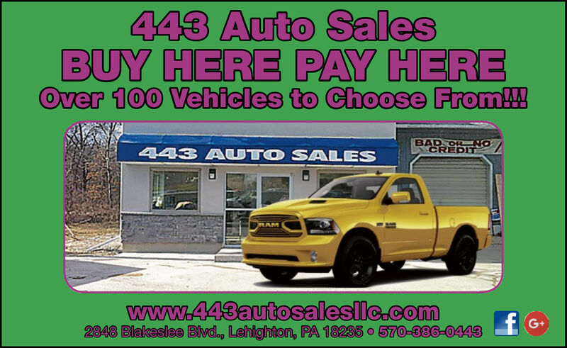 443 Auto SalesBUY HERE PAY HEREOver 100 Vehicles to Choose From!!BAD OR NOCREDIT443 AUTO SALESRAMwww.443autosalesllc.com2848 Blakeslee Blvd., Lehighton, PA 18235 o 570-386-0443fG+ 443 Auto Sales BUY HERE PAY HERE Over 100 Vehicles to Choose From!! BAD OR NO CREDIT 443 AUTO SALES RAM www.443autosalesllc.com 2848 Blakeslee Blvd., Lehighton, PA 18235 o 570-386-0443 f G+