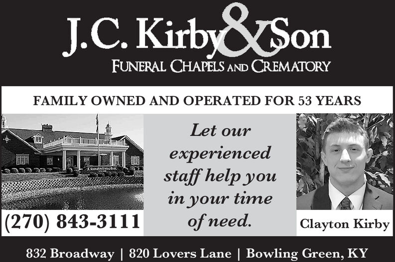 &SonJ.C. KirbyFUNERAL CHAPELS AND CREMATORYFAMILY OWNED AND OPERATED FOR 53 YEARSLet ourexperiencedstaff help youEnnacoin your timeof need.|(270) 843-3111Clayton Kirby832 Broadway | 820 Lovers Lane | Bowling Green, KY &Son J.C. Kirby FUNERAL CHAPELS AND CREMATORY FAMILY OWNED AND OPERATED FOR 53 YEARS Let our experienced staff help you Ennaco in your time of need. |(270) 843-3111 Clayton Kirby 832 Broadway | 820 Lovers Lane | Bowling Green, KY