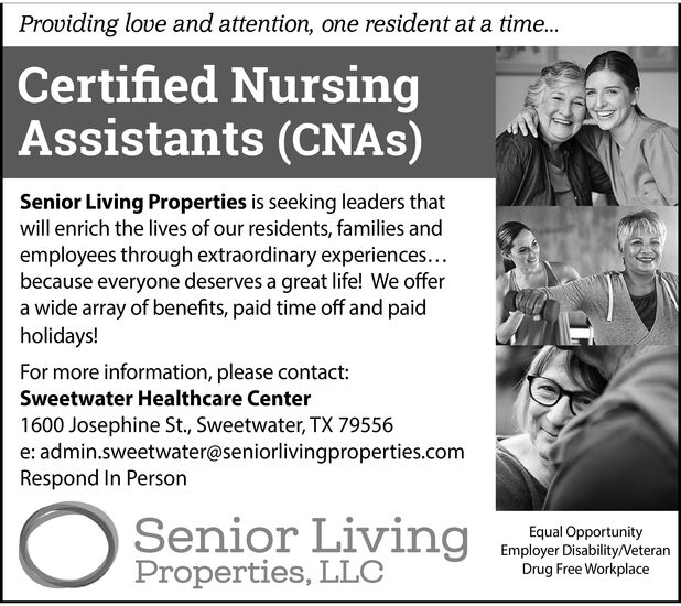 Providing love and attention, one resident at a time...Certified NursingAssistants (CNAS)Senior Living Properties is seeking leaders thatwill enrich the lives of our residents, families andemployees through extraordinary experiences...because everyone deserves a great life! We offera wide array of benefits, paid time off and paidholidays!For more information, please contactSweetwater Healthcare Center1600 Josephine St., Sweetwater, TX 79556e: admin.sweetwater@seniorlivingproperties.comRespond In PersonSenior LivingProperties, LLCEqual OpportunityEmployer Disability/NeteranDrug Free Workplace Providing love and attention, one resident at a time... Certified Nursing Assistants (CNAS) Senior Living Properties is seeking leaders that will enrich the lives of our residents, families and employees through extraordinary experiences... because everyone deserves a great life! We offer a wide array of benefits, paid time off and paid holidays! For more information, please contact Sweetwater Healthcare Center 1600 Josephine St., Sweetwater, TX 79556 e: admin.sweetwater@seniorlivingproperties.com Respond In Person Senior Living Properties, LLC Equal Opportunity Employer Disability/Neteran Drug Free Workplace