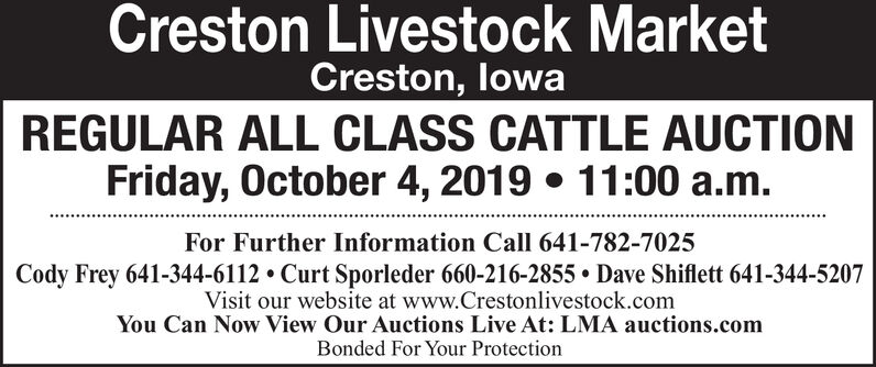 Creston Livestock MarketCreston, lowaREGULAR ALL CLASS CATTLE AUCTIONFriday, October 4, 2019 11:00 a.m.For Further Information Call 641-782-7025Cody Frey 641-344-6112 Curt Sporleder 660-216-2855 Dave Shiflett 641-344-5207Visit our website at www.Crestonlivestock.comYou Can Now View Our Auctions Live At: LMA auctions.comBonded For Your Protection Creston Livestock Market Creston, lowa REGULAR ALL CLASS CATTLE AUCTION Friday, October 4, 2019 11:00 a.m. For Further Information Call 641-782-7025 Cody Frey 641-344-6112 Curt Sporleder 660-216-2855 Dave Shiflett 641-344-5207 Visit our website at www.Crestonlivestock.com You Can Now View Our Auctions Live At: LMA auctions.com Bonded For Your Protection