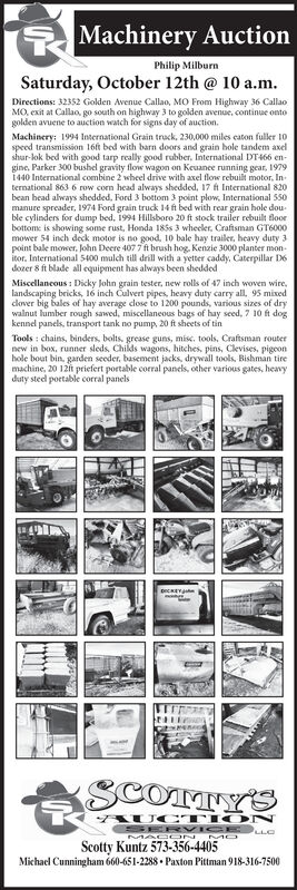 Machinery AuctionPhilip MilburnSaturday, October 12th @ 10 a.m.Directions: 32352 Golden Avenue Callao, MO From Highway 36 CallaoMO, exit at Callao, go south on highway 3 to golden avenue, continue ontogolden avuene to auction watch for signs day of auction.Machinery: 1994 International Grain truck, 230,000 miles caton fuller 10speed transmission 16ft bed with barn doors and grain hole tandem axelshar-lok bed with good tarp really good rubber, International DT466 en-gine, Parker 300 bushel gravity flow wagon on Keuanee running gear, 19791440 International combine 2 wheel drive with axel flow rebuilt motor, International 8636 row corn head always shedded, 17 ft International 820bean head always shedded, Ford 3 bottom 3 point plow, International 550manure spreader, 1974 Ford grain truck 14 ft bed with rear grain hole double cylinders for dump bed, 1994 Hillsboro 20 ft stock trailer rebuilt floorbottom is showing some rust, Honda 185s 3 wheeler, Craftsman GT6000mower 54 inch deck motor is no good, 10 bale hay trailer, heavy duty 3point bale mower, John Deere 407 7ft brush hog. Kenzie 3000 planter mon-itor. Intdozer 8 ft blade all equipment has always been sheddedMiscellancous: Dicky John grain tester, new rolls of 47 inch woven wire,landscaping bricks, 16 inch Culvert pipes, heavy duty carry all, 95 mixedclver big bales of hay average close to 1200 pounds, various sizes of drywalnut lumber rough sawed, miscellaneous bags of hay seed, 7 10 ft dogkennel panels, transport tank no pump, 20 ft sheets of tinaulch till drill with a yetter caddy, Caterpillar D6Tools: chains, binders, bolts, grease guns, misc. tools, Craftsman routernew in box, runner sleds, Childs wagons, hitches, pins, Clevises, pigeonhole bout bin, garden seeder, basement jacks, drywall tools, Bishman tiremachine, 20 12ft priefert portable corral panels, other various gates, heavyduty steel portable corral panelsSCOTTY'SAUC TIONScotty Kuntz 573-356-4405Michael Cunningham 660-651-2288 Paxton Pittman 918-316-75