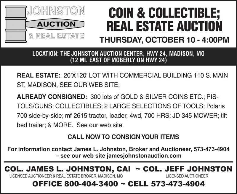 JOHNSTONCOIN & COLLECTIBLE;REAL ESTATE AUCTIONAUCTION& REAL ESTATETHURSDAY, OCTOBER 10 4:00PMLOCATION: THE JOHNSTON AUCTION CENTER, HWY 24, MADISON, MO(12 MI. EAST OF MOBERLY ON HWY 24)REAL ESTATE: 20'X120' LOT WITH COMMERCIAL BUILDING 110 S. MAINST, MADISON, SEE OUR WEB SITE;ALREADY CONSIGNED: 300 lots of GOLD & SILVER COINS ETC.; PISTOLS/GUNS; COLLECTIBLES; 2 LARGE SELECTIONS OF TOOLS; Polaris700 side-by-side; mf 2615 tractor, loader, 4wd, 700 HRS; JD 345 MOWER; tiltbed trailer; & MORE. See our web site.CALL NOW TO CONSIGN YOUR ITEMSFor information contact James L. Johnston, Broker and Auctioneer, 573-473-4904-see our web site jamesjohnstonauction.comCOL. JAMES L. JOHNSTON, CAICOL. JEFF JOHNSTONLICENSED AUCTIONEER & REAL ESTATE BROKER, MADISON, MOLICENSED AUCTIONEEROFFICE 800-404-3400CELL 573-473-4904 JOHNSTON COIN & COLLECTIBLE; REAL ESTATE AUCTION AUCTION & REAL ESTATE THURSDAY, OCTOBER 10 4:00PM LOCATION: THE JOHNSTON AUCTION CENTER, HWY 24, MADISON, MO (12 MI. EAST OF MOBERLY ON HWY 24) REAL ESTATE: 20'X120' LOT WITH COMMERCIAL BUILDING 110 S. MAIN ST, MADISON, SEE OUR WEB SITE; ALREADY CONSIGNED: 300 lots of GOLD & SILVER COINS ETC.; PIS TOLS/GUNS; COLLECTIBLES; 2 LARGE SELECTIONS OF TOOLS; Polaris 700 side-by-side; mf 2615 tractor, loader, 4wd, 700 HRS; JD 345 MOWER; tilt bed trailer; & MORE. See our web site. CALL NOW TO CONSIGN YOUR ITEMS For information contact James L. Johnston, Broker and Auctioneer, 573-473-4904 -see our web site jamesjohnstonauction.com COL. JAMES L. JOHNSTON, CAI COL. JEFF JOHNSTON LICENSED AUCTIONEER & REAL ESTATE BROKER, MADISON, MO LICENSED AUCTIONEER OFFICE 800-404-3400 CELL 573-473-4904