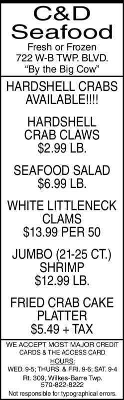 """C&DSeafoodFresh or Frozen722 W-B TWP. BLVD.""""By the Big Cow""""HARDSHELL CRABSAVAILABLE!!!HARDSHELLCRAB CLAWS$2.99 LB.SEAFOOD SALAD$6.99 LB.WHITE LITTLENECKCLAMS$13.99 PER 50JUMBO (21-25 CT.)SHRIMP$12.99 LB.FRIED CRAB CAKEPLATTER$5.49 TAXWE ACCEPT MOST MAJOR CREDITCARDS & THE ACCESS CARDHOURS:WED. 9-5; THURS. & FRI. 9-6; SAT. 9-4Rt. 309, Wilkes-Barre Twp.570-822-8222Not responsible for typographical errors. C&D Seafood Fresh or Frozen 722 W-B TWP. BLVD. """"By the Big Cow"""" HARDSHELL CRABS AVAILABLE!!! HARDSHELL CRAB CLAWS $2.99 LB. SEAFOOD SALAD $6.99 LB. WHITE LITTLENECK CLAMS $13.99 PER 50 JUMBO (21-25 CT.) SHRIMP $12.99 LB. FRIED CRAB CAKE PLATTER $5.49 TAX WE ACCEPT MOST MAJOR CREDIT CARDS & THE ACCESS CARD HOURS: WED. 9-5; THURS. & FRI. 9-6; SAT. 9-4 Rt. 309, Wilkes-Barre Twp. 570-822-8222 Not responsible for typographical errors."""