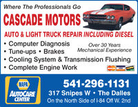 Where The Professionals GoCASCADE MOTORSAUTO&LIGHT TRUCK REPAIR INCLUDING DIESELComputer DiagnosisTune-ups BrakesCooling System & Transmission FlushingComplete Engine WorkOver 30 YearsMechanical ExperienceMasterCardVISADSCINNOVUS541-296-1131NAPAAUTOCARECENTER317 Snipes W The DallesOn the North Side of I-84 Off W. 2nd Where The Professionals Go CASCADE MOTORS AUTO&LIGHT TRUCK REPAIR INCLUDING DIESEL Computer Diagnosis Tune-ups Brakes Cooling System & Transmission Flushing Complete Engine Work Over 30 Years Mechanical Experience MasterCard VISA DSCIN NOVUS 541-296-1131 NAPA AUTOCARE CENTER 317 Snipes W The Dalles On the North Side of I-84 Off W. 2nd