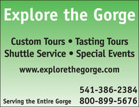 Explore the GorgeCustom Tours Tasting ToursShuttle Service Special Eventswww.explorethegorge.com541-386-2384800-899-5676Serving the Entire Gorge Explore the Gorge Custom Tours Tasting Tours Shuttle Service Special Events www.explorethegorge.com 541-386-2384 800-899-5676 Serving the Entire Gorge