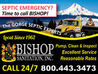 SEPTIC EMERGENCY?Time to call BISHOP!The GORGE SEPTIC EXPERTSOOBISHOPTocal Since 1962BISHOPPump, Clean & InspectExcellent ServiceSANITATION, INC.Reasonable RatesCALL 24/7 800.443.3473 SEPTIC EMERGENCY? Time to call BISHOP! The GORGE SEPTIC EXPERTS OO BISHOP Tocal Since 1962 BISHOP Pump, Clean & Inspect Excellent Service SANITATION, INC. Reasonable Rates CALL 24/7 800.443.3473