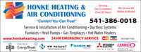 "ServingHONKE HEATING &AIR CONDITIONINGWe Service AllOur CustomersMakes & ModelsOver 50 Years!541-386-0018""Comfort You Can Trust""Service & Installation of Air Conditioning. Ductless SystemsFurnaces Heat Pumps Gas Fireplaces Hot Water Heaterswww.honkeheating.com24 HR EMERGENCY SERVICEMasterCardVISAOR CCB# 71762LENNOXTrade Ally ofMITSUBISHIELECTRICDAIKIN ACBBB EnergyTrustNW Naturalabsalute omfortPreferred Contractors Aliancee coRT S1STEMSCOOLING &HEATINGnnovation never fnt so goodof OregonLive Better Serving HONKE HEATING & AIR CONDITIONING We Service All Our Customers Makes & Models Over 50 Years! 541-386-0018 ""Comfort You Can Trust"" Service & Installation of Air Conditioning. Ductless Systems Furnaces Heat Pumps Gas Fireplaces Hot Water Heaters www.honkeheating.com 24 HR EMERGENCY SERVICE MasterCard VISA OR CCB# 71762 LENNOX Trade Ally of MITSUBISHI ELECTRIC DAIKIN AC BBB EnergyTrust NW Natural absalute omfort Preferred Contractors Aliance e coRT S1STEMS COOLING &HEATING nnovation never fnt so good of Oregon Live Better"