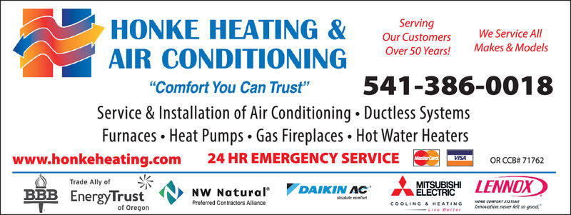 """ServingHONKE HEATING &AIR CONDITIONINGWe Service AllOur CustomersMakes & ModelsOver 50 Years!541-386-0018""""Comfort You Can Trust""""Service & Installation of Air Conditioning. Ductless SystemsFurnaces Heat Pumps Gas Fireplaces Hot Water Heaterswww.honkeheating.com24 HR EMERGENCY SERVICEMasterCardVISAOR CCB# 71762LENNOXTrade Ally ofMITSUBISHIELECTRICDAIKIN ACBBB EnergyTrustNW Naturalabsalute omfortPreferred Contractors Aliancee coRT S1STEMSCOOLING &HEATINGnnovation never fnt so goodof OregonLive Better Serving HONKE HEATING & AIR CONDITIONING We Service All Our Customers Makes & Models Over 50 Years! 541-386-0018 """"Comfort You Can Trust"""" Service & Installation of Air Conditioning. Ductless Systems Furnaces Heat Pumps Gas Fireplaces Hot Water Heaters www.honkeheating.com 24 HR EMERGENCY SERVICE MasterCard VISA OR CCB# 71762 LENNOX Trade Ally of MITSUBISHI ELECTRIC DAIKIN AC BBB EnergyTrust NW Natural absalute omfort Preferred Contractors Aliance e coRT S1STEMS COOLING &HEATING nnovation never fnt so good of Oregon Live Better"""