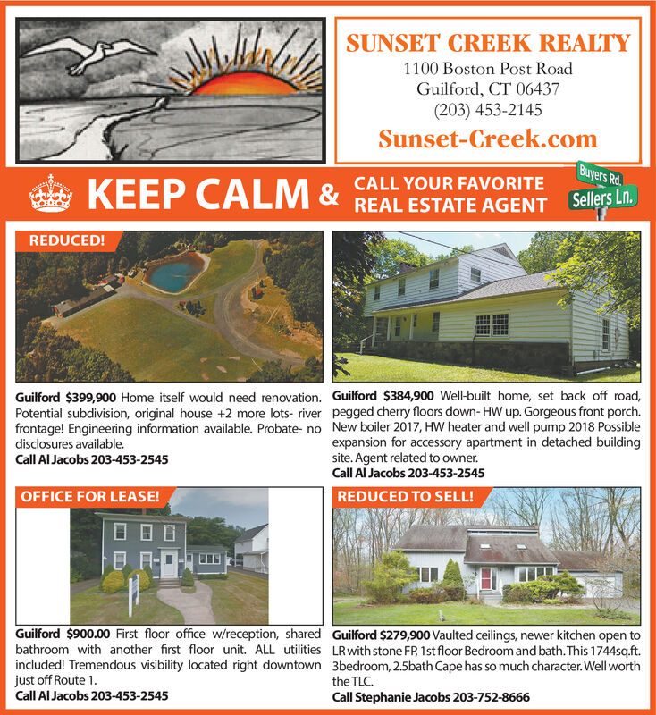 SUNSET CREEK REALTY1100 Boston Post RoadGuilford, CT 06437(203) 453-2145Sunset-Creek.comBuyers Rd.CALL YOUR FAVORITECALM&REAL ESTATE AGENTSelers LnREDUCED!Guilford $399,900 Home itself would need renovation. Guilford $384,900 Wel-built home, set back off road,Potential subdivision, original house +2 more lots- river pegged cherry floors down- HW up. Gorgeous front porch.frontage! Engineering information available. Probate- no New boiler 2017, HW heater and well pump 2018 Possibledisclosures available.expansion for accessory apartment in detached buildingsite. Agent related to owner.Call Al Jacobs 203-453-2545REDUCED TO SELL!Call Al Jacobs 203-453-2545OFFICE FOR LEASE!Guilford $900.00 First floor office w/reception, shared Guilford $279,900 Vaulted ceilings, newer kitchen open tobathroom with another first floor unit. ALL utilities LRwith stone FP, 1st floor Bedroom and bath.This 1744sq.ft.included! Tremendous visibility located right downtown 3bedroom, 2.5bath Cape has so much character.Well worthjust off Route 1Call Al Jacobs 203-453-2545the TLCCall Stephanie Jacobs 203-752-8666 SUNSET CREEK REALTY 1100 Boston Post Road Guilford, CT 06437 (203) 453-2145 Sunset-Creek.com Buyers Rd. CALL YOUR FAVORITE  CALM&REAL ESTATE AGENT Selers Ln REDUCED! Guilford $399,900 Home itself would need renovation. Guilford $384,900 Wel-built home, set back off road, Potential subdivision, original house +2 more lots- river pegged cherry floors down- HW up. Gorgeous front porch. frontage! Engineering information available. Probate- no New boiler 2017, HW heater and well pump 2018 Possible disclosures available. expansion for accessory apartment in detached building site. Agent related to owner. Call Al Jacobs 203-453-2545 REDUCED TO SELL! Call Al Jacobs 203-453-2545 OFFICE FOR LEASE! Guilford $900.00 First floor office w/reception, shared Guilford $279,900 Vaulted ceilings, newer kitchen open to bathroom with another first floor unit. ALL utilities LRwith stone FP, 1st floor Bedroom and