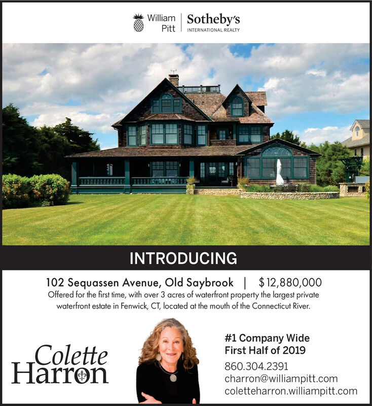 William Sotheby'sPittINTERNATIONAL REALTYINTRODUCING102 Sequassen Avenue, Old Saybrook |$12,880,000Offered for the first time, with over 3 acres of waterfront property the largest privatewaterfront estate in Fenwick, CT, located at the mouth of the Connecticut River.#1 Company WideFirst Half of 2019ColetteHarron860.304.2391charron@williampitt.comcoletteharron.williampitt.comt William Sotheby's Pitt INTERNATIONAL REALTY INTRODUCING 102 Sequassen Avenue, Old Saybrook |$12,880,000 Offered for the first time, with over 3 acres of waterfront property the largest private waterfront estate in Fenwick, CT, located at the mouth of the Connecticut River. #1 Company Wide First Half of 2019 Colette Harron 860.304.2391 charron@williampitt.com coletteharron.williampitt.com t