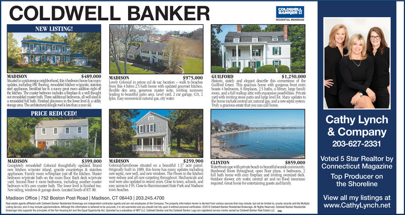 COLDWELL BANKERCOLDWELLBANKERRESDENTAL BRORAGENEW LISTING!GUILFORDHistoric, stely and ekgant describe this comentone of theGuilond Green. This sacous home with gorgous front entryboasts 4 bedrooms, 6 fineplaces, 25 baths, a lbrarg large familyroom, and a full walkup atic with expanson possbilities Privaeyard with imting stone patio and large level t Many updanes tothe home inclade central air, natural as andanew septic systenmTruly a gracious estade that you can cill homeMADISONSid inapictunsqenigborood this 4bedomhome has mayupdas inding Hfooring nsmdeld kidhesn wae stainlessd planos, bnakdfa bar& a smy prat nom akiton right dfthe kitchen. The mar boom indds a inplae& awll thoghtout odeled mar both Thre addiooral bdoms all well siad &anddal full buth Finishad plnm in the lwer kel& a utinystragana The adictural shinge nxf s ls than ayear old$489,000$1,250,000MADISONLovely Colonial in prime al de sac location-walk to beachesfrom this 4 bdn 25 bath home with updated goumet kitchenflexible den are generous mader suite, insiting suneoomleading to beautiful potio area. Level yand, 2 car garage, CA 2pls Ey econoical natural gas, city wter$975,000PRICE REDUCED!Cathy Lynch& Company203-627-2331Voted 5 Star Realtor byConnecticut Magazine$399,000$259,900MADISONCompletely remodeled! Colonial thoughtfully updated Bradne kitchien waenter island, granite countertops & stainlesppliances Family room wfineplace just off the kitchen Masderberoom wprivate bth on the main flooc Back deck w/privateyard. Second floor 4 mxne bedrooms, including another masserbedroom w/it's own maser bath. The lower level is finished to0New siding windows & garage doors located South of RT 80MADISONColonialfanbouse stuated on a beautifal 137 acre parcel.Ongnally built in 1889, this home has many updanes includingnew septic, new well, and new windows The Flooes in the kitchenwere nedone and all new careting throughout Mechanicals andoof were also updated in recent years. Clse to town, schools, andeasy access