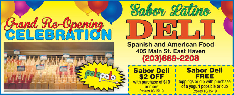 Sabor latineGrand Re OpeningCELEBRATIONDELISpanish and American Food405 Main St. East Haven(203)889-2208pelepaloSabor Deli$2 OFFwith purchase of $10Sabor DeliFREEtoppings or dip with purchaseof a yogurt popsicle or cupExpires 10/15/19or moreExpires 10/15/19 Sabor latine Grand Re Opening CELEBRATION DELI Spanish and American Food 405 Main St. East Haven (203)889-2208 pelepalo Sabor Deli $2 OFF with purchase of $10 Sabor Deli FREE toppings or dip with purchase of a yogurt popsicle or cup Expires 10/15/19 or more Expires 10/15/19