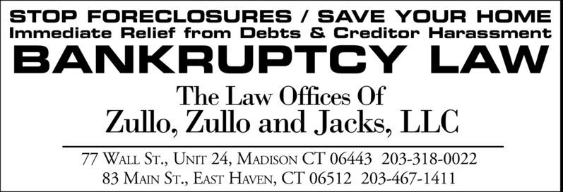 STOP FORECLOSURES/SAVE YOUR HOMEImmediate Relief from Debts & Creditor HarassmentBANKRUPTCY LAWThe Law Offices OfZullo, Zullo and Jacks, LLC77 WALL ST., UNIT 24, MADISON CT 06443 203-318-002283 MAIN ST., EAST HAVEN, CT 06512 203-467-1411 STOP FORECLOSURES/SAVE YOUR HOME Immediate Relief from Debts & Creditor Harassment BANKRUPTCY LAW The Law Offices Of Zullo, Zullo and Jacks, LLC 77 WALL ST., UNIT 24, MADISON CT 06443 203-318-0022 83 MAIN ST., EAST HAVEN, CT 06512 203-467-1411