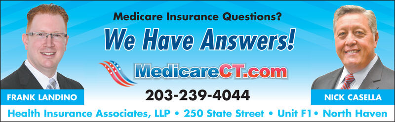 Medicare Insurance Questions?We Have Answers!MedicareCT.com203-239-4044FRANK LANDINONICK CASELLAHealth Insurance Associates, LLPUnit F1 North Haven250 State Street Medicare Insurance Questions? We Have Answers! MedicareCT.com 203-239-4044 FRANK LANDINO NICK CASELLA Health Insurance Associates, LLP Unit F1 North Haven 250 State Street