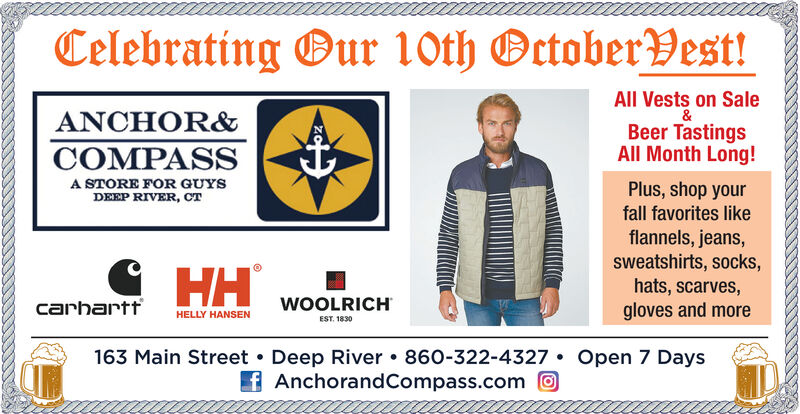Celebrating Bur 10th Octoberest!All Vests on Sale&Beer TastingsAll Month Long!ANCHOR&COMPASSA STORE FOR GUYSDEEP RIVER, CTPlus, shop yourfall favorites likeflannels, jeans,sweatshirts, socks,hats, scarves,gloves and moreHHWOOLRICHcarharttHELLY HANSENEST. 1830163 Main Street Deep River 860-322-4327fAnchorand Compass.comOpen 7 Days Celebrating Bur 10th Octoberest! All Vests on Sale & Beer Tastings All Month Long! ANCHOR& COMPASS A STORE FOR GUYS DEEP RIVER, CT Plus, shop your fall favorites like flannels, jeans, sweatshirts, socks, hats, scarves, gloves and more HH WOOLRICH carhartt HELLY HANSEN EST. 1830 163 Main Street Deep River 860-322-4327 fAnchorand Compass.com Open 7 Days