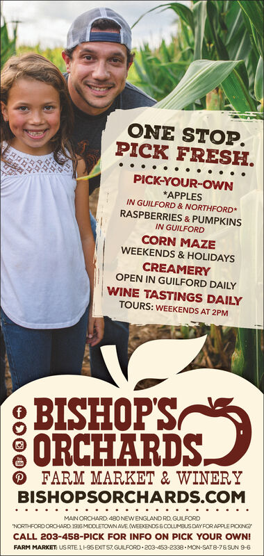"""ONE STOP.PICK FRESH.PICK-YOUR-oWN*APPLESIN GUILFORD & NORTHFORDRASPBERRIES & PUMPKINSIN GUILFORDCORN MAZEWEEKENDS& HOLIDAYSCREAMERYOPEN IN GUILFORD DAILYWINE TASTINGS DAILYTOURS: WEEKENDS AT 2PMBISHOPSORCHARDSFARM MARKET & WINERYBISHOPSORCHARDS.COMMAIN ORCHARD 480NEWENGLAND RD, GUILFORD""""NORTHFORDORCHARD 1916MDDLETOWN AVE (WEEKENDS&COLUMBUS DAYFOR APPLE PICKINGCALL 203-458-PICK FOR INFO ON PICK YOUR OWN!FARM MARKET: US RTE 1 1-95 EXT57 GUILFORO 203-453-2338 MON-SAT8-76 SUN 9-6 ONE STOP. PICK FRESH. PICK-YOUR-oWN *APPLES IN GUILFORD & NORTHFORD RASPBERRIES & PUMPKINS IN GUILFORD CORN MAZE WEEKENDS& HOLIDAYS CREAMERY OPEN IN GUILFORD DAILY WINE TASTINGS DAILY TOURS: WEEKENDS AT 2PM BISHOPS ORCHARDS FARM MARKET & WINERY BISHOPSORCHARDS.COM MAIN ORCHARD 480NEWENGLAND RD, GUILFORD """"NORTHFORDORCHARD 1916MDDLETOWN AVE (WEEKENDS&COLUMBUS DAYFOR APPLE PICKING CALL 203-458-PICK FOR INFO ON PICK YOUR OWN! FARM MARKET: US RTE 1 1-95 EXT57 GUILFORO 203-453-2338 MON-SAT8-76 SUN 9-6"""