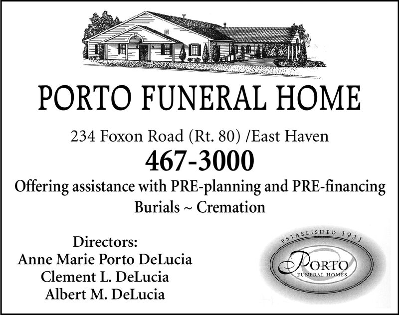PORTO FUNERAL HOME234 Foxon Road (Rt. 80) /East Haven467-3000Offering assistance with PRE-planning and PRE-financingBurials CremationESTABLISHED 1931Directors:PORTOAnne Marie Porto DeLuciaClement L. DeLuciaFUNERAL HOMESAlbert M. DeLucia PORTO FUNERAL HOME 234 Foxon Road (Rt. 80) /East Haven 467-3000 Offering assistance with PRE-planning and PRE-financing Burials Cremation ESTABLISHED 1931 Directors: PORTO Anne Marie Porto DeLucia Clement L. DeLucia FUNERAL HOMES Albert M. DeLucia