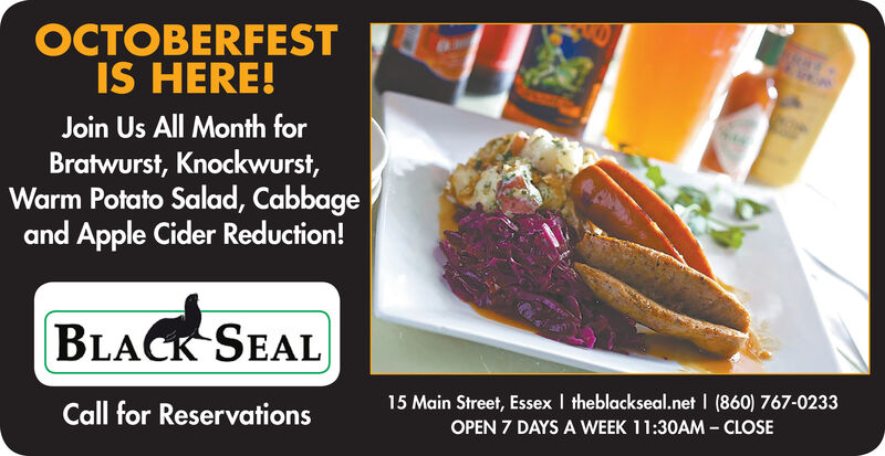 OCTOBERFESTIS HERE!Join Us All Month forBratwurst, Knockwurst,Warm Potato Salad, Cabbageand Apple Cider Reduction!BLACK SEAL15 Main Street, Essex I theblackseal.net (860) 767-0233Call for ReservationsOPEN 7 DAYS A WEEK 11:30AM CLOSE OCTOBERFEST IS HERE! Join Us All Month for Bratwurst, Knockwurst, Warm Potato Salad, Cabbage and Apple Cider Reduction! BLACK SEAL 15 Main Street, Essex I theblackseal.net (860) 767-0233 Call for Reservations OPEN 7 DAYS A WEEK 11:30AM CLOSE