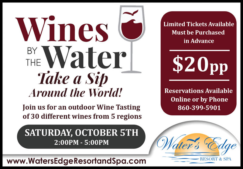 WinesLimited Tickets AvailableMust be Purchasedin AdvanceWaterTake a SipBY$20ppTHEAround the World!Reservations AvailableOnline or by PhoneJoin us for an outdoor Wine Tastingof 30 different wines from 5 regions860-399-5901SATURDAY, OCTOBER 5TH2:00PM 5:00PMWeltcr's Edgewww.WatersEdge ResortandSpa.comRESORT & SPA Wines Limited Tickets Available Must be Purchased in Advance Water Take a Sip BY $20pp THE Around the World! Reservations Available Online or by Phone Join us for an outdoor Wine Tasting of 30 different wines from 5 regions 860-399-5901 SATURDAY, OCTOBER 5TH 2:00PM 5:00PM Weltcr's Edge www.WatersEdge ResortandSpa.com RESORT & SPA