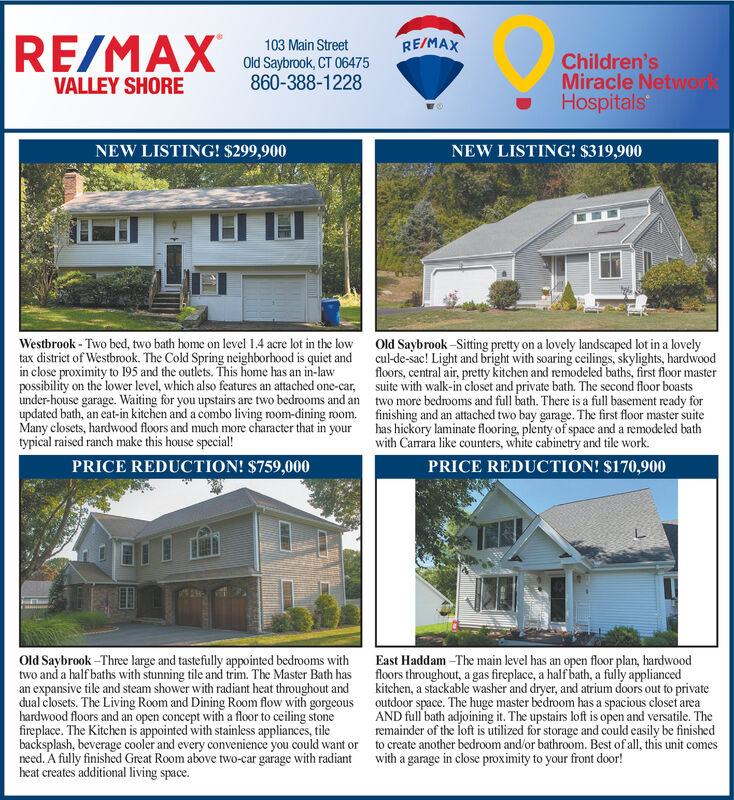 RE/MAXRE/MAX103 Main StreetOld Saybrook, CT 06475860-388-1228Children'sMiracle NetwonlsHospitalsVALLEY SHORENEW LISTING! $299,900NEW LISTING! $319,900Westbrook-Two bed, two bath home on level 1.4 acre lot in the lowtax district of Westbrook. The Cold Spring neighborhood is quiet andin close proximity to 195 and the outlets. This home has an in-lawpossibility on the lower level, which also features an attached one-car,under-house garage. Waiting for you upstairs are two bedrooms and anupdated bath, an eat-in kitchen and a combo living room-dining room.Many closets, hardwood floors and much more character that in yourtypical raised ranch make this house special!Old Saybrook-Sitng prety on a lovely landscaped lot in a lovelycul-de-sac! Light and bright with soaring ceilings, skylights, hardwoodfloors, central air, pretty kitchen and remodeled baths, first floor mastersuite with walk-in closet and private bath. The second floor boaststwo more bedrooms and full bath. There is a full basement ready forfinishing and an attached two bay garage. The first floor master suitehas hickory laminate flooring, plenty of space and a remodeled bathwith Carrara like counters, white cabinetry and tile work.PRICE REDUCTION! $759,000PRICE REDUCTION! $170,900East Haddam -The main level has an open floor plan, hardwoodfloors throughout, a gas fireplace, a half bath, a fully appliancedkitchen, a stackable washer and dryer, and atrium doors out to privateoutdoor space. The huge master bedroom has a spacious closetareaAND full bath adjoining it. The upstairs loft is open and versatile. Theremainder of the loft is utilized for storage and could easily be finishedto create another bedroom and/or bathroom. Best of all, this unit comeswith a garage in close proximity to your front door!Old Saybrook -Three large and tastefully appointed bedrooms withtwo and a half baths with stunning tile and trim. The Master Bath hasan expansive tile and steam shower with radiant heat throughout anddual closets. The Living Room and Dining Room flow with gorgeoushardwood floors and an open concept with a floor to ceiling stonefireplace. The Kitchen is appointed with stainless appliances, tilebacksplash, beverage cooler and every convenience you could want orneed. A fully finished Great Room above two-car garage with radiantheat creates additional living space. RE/MAX RE/MAX 103 Main Street Old Saybrook, CT 06475 860-388-1228 Children's Miracle Netwonls Hospitals VALLEY SHORE NEW LISTING! $299,900 NEW LISTING! $319,900 Westbrook-Two bed, two bath home on level 1.4 acre lot in the low tax district of Westbrook. The Cold Spring neighborhood is quiet and in close proximity to 195 and the outlets. This home has an in-law possibility on the lower level, which also features an attached one-car, under-house garage. Waiting for you upstairs are two bedrooms and an updated bath, an eat-in kitchen and a combo living room-dining room. Many closets, hardwood floors and much more character that in your typical raised ranch make this house special! Old Saybrook-Sitng prety on a lovely landscaped lot in a lovely cul-de-sac! Light and bright with soaring ceilings, skylights, hardwood floors, central air, pretty kitchen and remodeled baths, first floor master suite with walk-in closet and private bath. The second floor boasts two more bedrooms and full bath. There is a full basement ready for finishing and an attached two bay garage. The first floor master suite has hickory laminate flooring, plenty of space and a remodeled bath with Carrara like counters, white cabinetry and tile work. PRICE REDUCTION! $759,000 PRICE REDUCTION! $170,900 East Haddam -The main level has an open floor plan, hardwood floors throughout, a gas fireplace, a half bath, a fully applianced kitchen, a stackable washer and dryer, and atrium doors out to private outdoor space. The huge master bedroom has a spacious closetarea AND full bath adjoining it. The upstairs loft is open and versatile. The remainder of the loft is utilized for storage and could easily be finished to create another bedroom and/or bathroom. Best of all, this unit comes with a garage in close proximity to your front door! Old Saybrook -Three large and tastefully appointed bedrooms with two and a half baths with stunning tile and trim. The Master Bath has an expansive tile and steam shower with radiant heat throughout and dual closets. The Living Room and Dining Room flow with gorgeous hardwood floors and an open concept with a floor to ceiling stone fireplace. The Kitchen is appointed with stainless appliances, tile backsplash, beverage cooler and every convenience you could want or need. A fully finished Great Room above two-car garage with radiant heat creates additional living space.