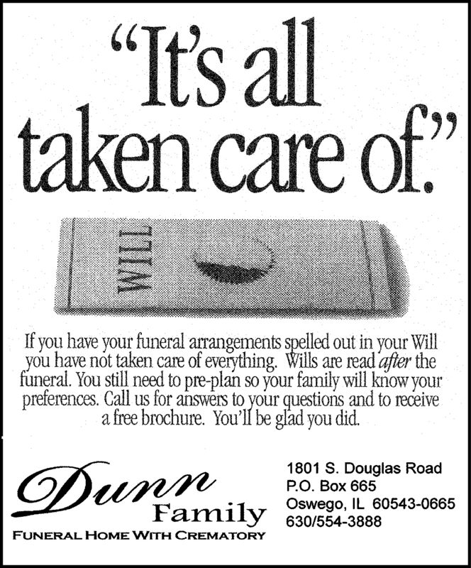 """""""It's alltaken care of.6.If you have your funeral arrangements spelled out in your Willyou have not taken care of everything. Wills are read after thefuneral. You still need to pre-plan so your family will know yourpreferences. Call us for answers to your questions and to receivea free brochure. You'll be glad you did.Dunn1801 S. Douglas RoadP.O. Box 665Family Oswego, IL 60543-0665630/554-3888FUNERAL HOME WITH CREMATORY11IM """"It's all taken care of. 6. If you have your funeral arrangements spelled out in your Will you have not taken care of everything. Wills are read after the funeral. You still need to pre-plan so your family will know your preferences. Call us for answers to your questions and to receive a free brochure. You'll be glad you did. Dunn 1801 S. Douglas Road P.O. Box 665 Family Oswego, IL 60543-0665 630/554-3888 FUNERAL HOME WITH CREMATORY 11IM"""