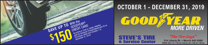 """OCTOBER 1 DECEMBER 31, 2019SAVE UP TO With theGOODYEARCREDIT CARDGOOD YEARBy online or mail-in rebate. Rebatespaid by Goodyear Prepaid Mastercard onPurchases made form October 1 toDecember 31, 2019$150MORE DRIVENSTEVE'S TIRE& Service Center""""The Tire Guys514 Liberty St. Morris 942-5080HOURS: Mon-Fri. 7:30 am-830 pm, Sat. 7:00 am-1:00 pm OCTOBER 1 DECEMBER 31, 2019 SAVE UP TO With the GOODYEAR CREDIT CARD GOOD YEAR By online or mail-in rebate. Rebates paid by Goodyear Prepaid Mastercard on Purchases made form October 1 to December 31, 2019 $150 MORE DRIVEN STEVE'S TIRE & Service Center """"The Tire Guys 514 Liberty St. Morris 942-5080 HOURS: Mon-Fri. 7:30 am-830 pm, Sat. 7:00 am-1:00 pm"""