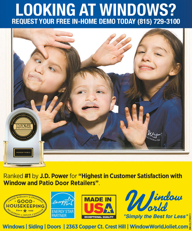 """LOOKING AT WINDOWS?REQUEST YOUR FREE IN-HOME DEMO TODAY (815) 729-3100CustoME S CtiONDPOWERoNbot feWINDOW WORLDRanked #1 by J.D. Power for """"Highest in Customer Satisfaction withWindow and Patio Door Retailers"""".WimfousMADE INenrtiTUSAMITEO WARRANTY te CONSUMGOODHOUSEKEEPINGEPLACEMENT REPUNDDEFECTorldENERGY STARPARTNERSince1909""""Simply the Best for Less""""EXCEPTIONAL QUALITYWindowWorldJoliet.comWindows Siding   Doors   2363 Copper Ct. Crest Hill944569110-WS LOOKING AT WINDOWS? REQUEST YOUR FREE IN-HOME DEMO TODAY (815) 729-3100 CustoME S CtiON DPOWER oNbot fe WINDOW WORLD Ranked #1 by J.D. Power for """"Highest in Customer Satisfaction with Window and Patio Door Retailers"""". Wimfous MADE IN enrtiTUSA MITEO WARRANTY te CONSUM GOOD HOUSEKEEPING EPLACEMENT REPUNDDEFECT orld ENERGY STAR PARTNER Since 1909 """"Simply the Best for Less"""" EXCEPTIONAL QUALITY WindowWorldJoliet.com Windows Siding   Doors   2363 Copper Ct. Crest Hill 944569110-WS"""