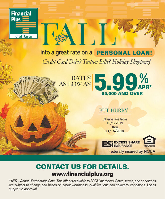 FinancialPlusFALLCredit Unioninto a great rate on a PERSONAL LOAN!Credit Card Debt? Tuition Bills? Holiday Shopping?5.99RATESAS LOW ASAPR*$5,000 AND OVERBUT HURRY...Offer is available10/1/2019thru11/15/2019ESIEXCESS SHAREINSURANCEEQUAL HOUSINGOPPORTUNITYFederally insured by NCUACONTACT US FOR DETAILS.www.financialplus.orgAPR-Annual Percentage Rate. This offer is available to FPCU members. Rates, terms, and conditionsare subject to change and based on credit worthiness, qualifications and collateral conditions. Loanssubject to approval.Lwwww Financial Plus FALL Credit Union into a great rate on a PERSONAL LOAN! Credit Card Debt? Tuition Bills? Holiday Shopping? 5.99 RATES AS LOW AS APR* $5,000 AND OVER BUT HURRY... Offer is available 10/1/2019 thru 11/15/2019 ESIEXCESS SHARE INSURANCE EQUAL HOUSING OPPORTUNITY Federally insured by NCUA CONTACT US FOR DETAILS. www.financialplus.org APR-Annual Percentage Rate. This offer is available to FPCU members. Rates, terms, and conditions are subject to change and based on credit worthiness, qualifications and collateral conditions. Loans subject to approval. L wwww