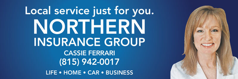 Local service just for you.NORTHERNINSURANCE GROUPCASSIE FERRARI(815) 942-0017LIFE HOME CAR BUSINESS Local service just for you. NORTHERN INSURANCE GROUP CASSIE FERRARI (815) 942-0017 LIFE HOME CAR BUSINESS