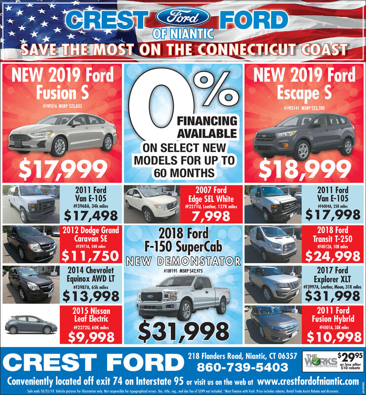 CRESTordFORDOF NIANTICSAVE THE IMOST ON THE CONNECTICUT COASTNEW 2019 FordFusion SNEW 2019 FordEscape S#19FU16 MSRP $23,83519ES141 MSRP S25,200FINANCINGAVAILABLEON SELECT NEWMODELS FOR UP TO60 MONTHS$18,999$17,9992007 Ford2011 FordVan E-1052011 FordVan E-105Edge SEL WhiteF2271U, Leather, 127K miles#F3968A, 34k miles#4004A, 25K miles$17,998$17,4987,9982018 FordF-150 SuperCab2012 Dodge GrandCaravan SE2018 FordTransit T-250#F4012A, 10K miles#F3971A, 54K miles$24,998$11,750 NEW DEMONSTATOR2014 ChevroletEquinox AWD LT2017 Ford# 18F191 MSRP $42,975Explorer XLT# 3997A, Leather, Moon, 31K miles# F3987A, 65k miles$13,998$31,9982011 FordFusion Hybrid2015 NissanLeaf Electric$31,998CREST FORD#F2272U, 60K miles4001A, 38K miles$10,998$9,998218 Flanders Road, Niantic, CT 06357 KS$2995860-739-5403THEor less afterAuL SAVER PACKMOE $10 rebateConveniently located off exit 74 on Interstate 95 or visit us on the web at Www.crestfordofniantic.comSale ends 10/31/19 Vehide piteres fer ltreie oly Net respeile for tygropiel er Tax, sile, , end de fe of S399 m indeded Mat finoe with Ferd. hice incudes rebates, Retl Trede Asit Rebate end dieuntD4 CRESTordFORD OF NIANTIC SAVE THE IMOST ON THE CONNECTICUT COAST NEW 2019 Ford Fusion S NEW 2019 Ford Escape S #19FU16 MSRP $23,835 19ES141 MSRP S25,200 FINANCING AVAILABLE ON SELECT NEW MODELS FOR UP TO 60 MONTHS $18,999 $17,999 2007 Ford 2011 Ford Van E-105 2011 Ford Van E-105 Edge SEL White F2271U, Leather, 127K miles #F3968A, 34k miles #4004A, 25K miles $17,998 $17,498 7,998 2018 Ford F-150 SuperCab 2012 Dodge Grand Caravan SE 2018 Ford Transit T-250 #F4012A, 10K miles #F3971A, 54K miles $24,998 $11,750 NEW DEMONSTATOR 2014 Chevrolet Equinox AWD LT 2017 Ford # 18F191 MSRP $42,975 Explorer XLT # 3997A, Leather, Moon, 31K miles # F3987A, 65k miles $13,998 $31,998 2011 Ford Fusion Hybrid 2015 Nissan Leaf Electric $31,998 CREST FORD #F2272U, 60K miles 4001A, 38K miles $10,998 $9,998 218 Flanders Road, Niantic, CT 06357 KS$2995 860-739-5403 THE or less 
