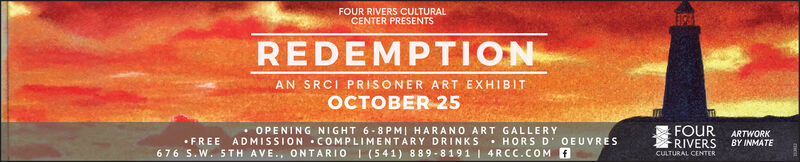FOUR RIVERS CULTURALCENTER PRESENTSREDEMPTIONAN SRCI PRISONER ART EXHIBITER 25OPENING NIGHT 6-8PMI HARANO ART GALLERYFOURRIVERSARTWORKBY INMATEHORS D' O EUVRESFREE ADMISSION COMPLIME NTARY DRINKS676 S.W. 5TH AVE., ONTARIO 1 (541) 889-8191 4RCC.COM fCULTURAL CENTER FOUR RIVERS CULTURAL CENTER PRESENTS REDEMPTION AN SRCI PRISONER ART EXHIBIT ER 25 OPENING NIGHT 6-8PMI HARANO ART GALLERY FOUR RIVERS ARTWORK BY INMATE HORS D' O EUVRES FREE ADMISSION COMPLIME NTARY DRINKS 676 S.W. 5TH AVE., ONTARIO 1 (541) 889-8191 4RCC.COM f CULTURAL CENTER