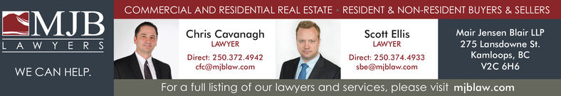COMMERCIAL AND RESIDENTIAL REAL ESTATERESIDENT & NON-RESIDENT BUYERS & SELLERSSMJBLA WYERSChris CavanaghLAWYERMair Jensen Blair LLPScott Ellis275 Lansdowne StKamloops, BCV2C 6H6LAWYERDirect: 250.372.4942Direct: 250.374.4933cfc@mjblaw.comsbe@mjblaw.comWE CAN HELP.For a full listing of our lawyers and services, please visit miblaw.com COMMERCIAL AND RESIDENTIAL REAL ESTATE RESIDENT & NON-RESIDENT BUYERS & SELLERS SMJB LA WYERS Chris Cavanagh LAWYER Mair Jensen Blair LLP Scott Ellis 275 Lansdowne St Kamloops, BC V2C 6H6 LAWYER Direct: 250.372.4942 Direct: 250.374.4933 cfc@mjblaw.com sbe@mjblaw.com WE CAN HELP. For a full listing of our lawyers and services, please visit miblaw.com